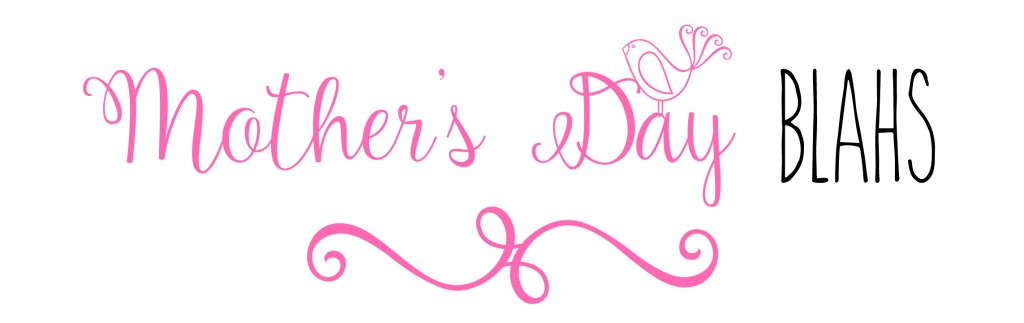 MOTHERS DAY BLAHS